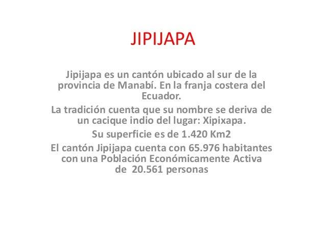 JIPIJAPA Jipijapa es un cantón ubicado al sur de la provincia de Manabí. En la franja costera del Ecuador. La tradición cu...