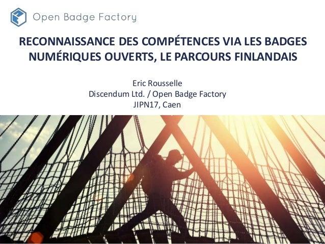 RECONNAISSANCE DES COMPÉTENCES VIA LES BADGES NUMÉRIQUES OUVERTS, LE PARCOURS FINLANDAIS Eric Rousselle Discendum Ltd. / O...
