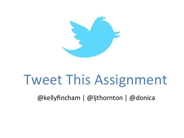 Tweet This Assignment   @kellyfincham | @ljthornton | @donica