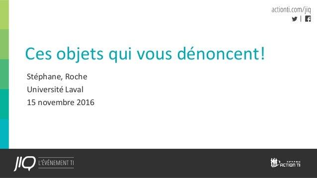 Ces objets qui vous dénoncent! Stéphane, Roche Université Laval 15 novembre 2016