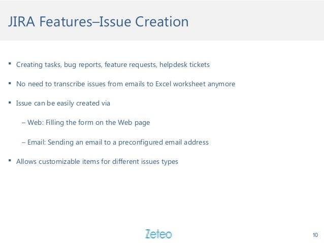 JIRA Features–Issue Creation  Creating tasks, bug reports, feature requests, helpdesk tickets  No need to transcribe iss...