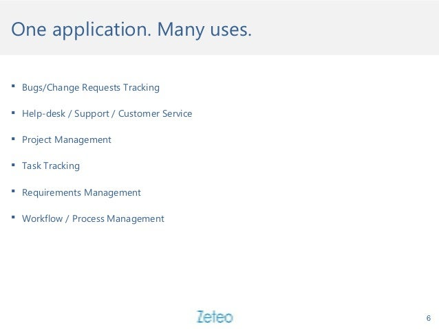One application. Many uses. 6  Bugs/Change Requests Tracking  Help-desk / Support / Customer Service  Project Managemen...