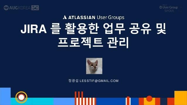 정광섭 LESSTIF@GMAIL.COM JIRA 를 활용한 업무 공유 및 프로젝트 관리