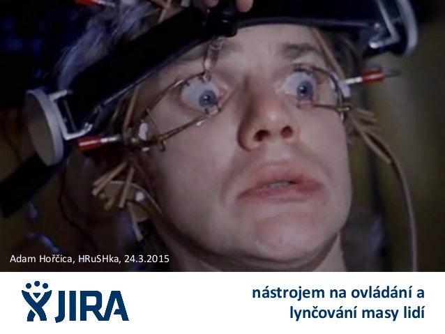 nástrojem na ovládání a lynčování masy lidí Adam Hořčica, HRuSHka, 24.3.2015