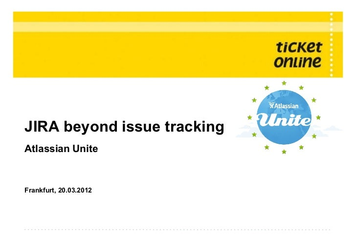 JIRA beyond issue trackingAtlassian UniteFrankfurt, 20.03.2012© Copyright 2012 ● Ticket Online Software GmbH ● Titel der P...