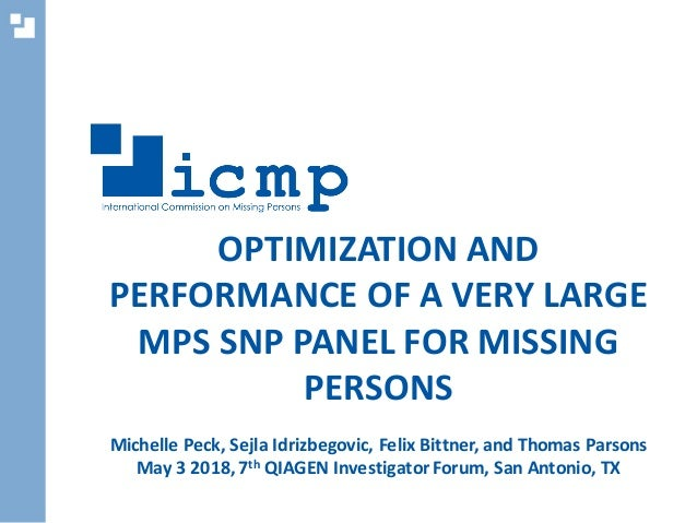 OPTIMIZATION AND PERFORMANCE OF A VERY LARGE MPS SNP PANEL FOR MISSING PERSONS Michelle Peck, Sejla Idrizbegovic, Felix Bi...