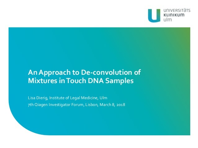 An Approach to De-convolution of Mixtures inTouch DNA Samples Lisa Dierig, Institute of Legal Medicine, Ulm 7th Qiagen Inv...