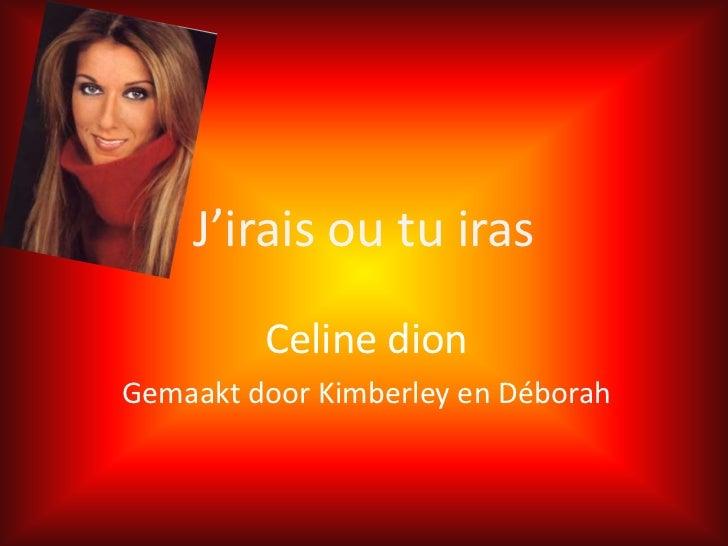 J'iraisoutuiras<br />Celine dion<br />Gemaakt door Kimberley en Déborah<br />