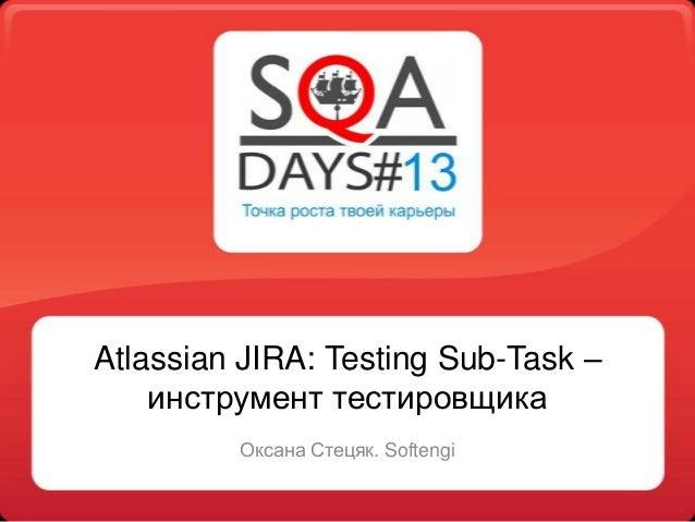 Atlassian JIRA: Testing Sub-Task –инструмент тестировщикаОксана Стецяк. Softengi