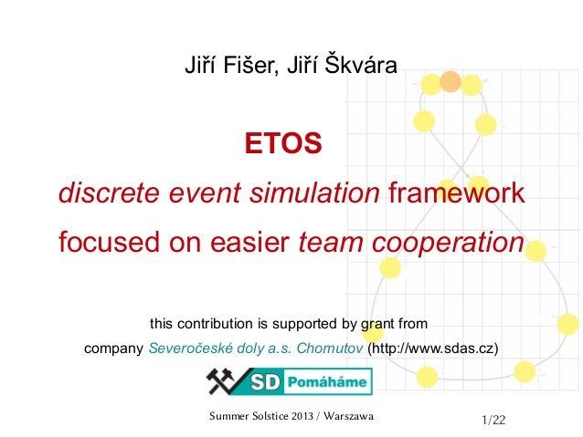 Summer Solstice 2013 / Warszawa 1/22 Jiří Fišer, Jiří Škvára ETOS discrete event simulation framework focused on easier te...