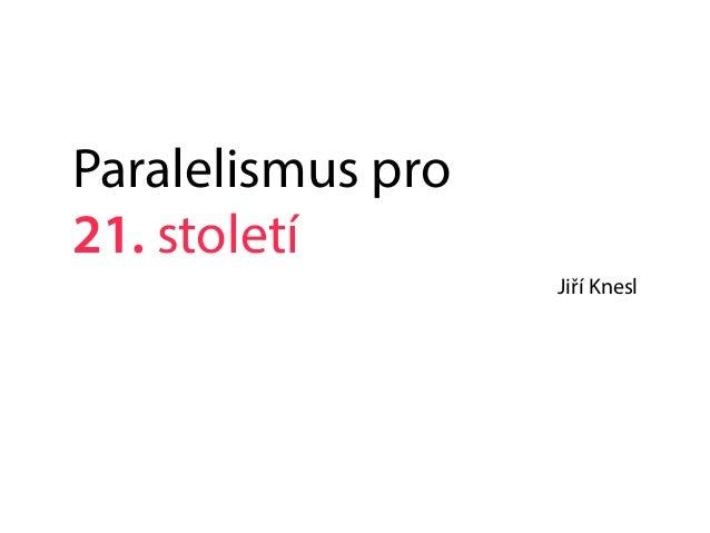 Paralelismus pro 21. století Jiří Knesl