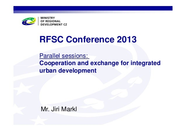 RFSC Conference 2013 Parallel sessions: Cooperation and exchange for integrated urban development  Mr. Jiri Markl