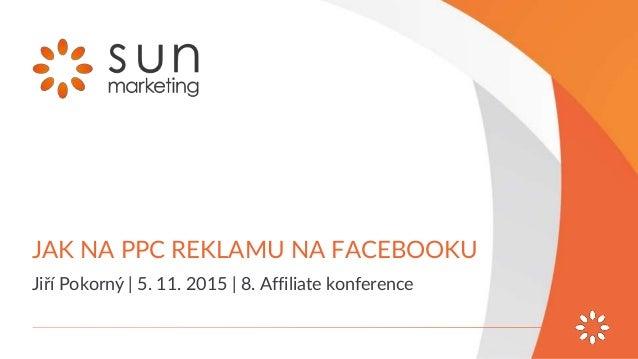 JAK NA PPC REKLAMU NA FACEBOOKU Jiří Pokorný | 5. 11. 2015 | 8. Affiliate konference