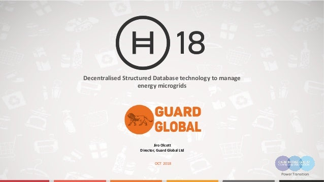 OCT 2018 Decentralised Structured Database technology to manage energy microgrids Jiro Olcott Director, Guard Global Ltd P...