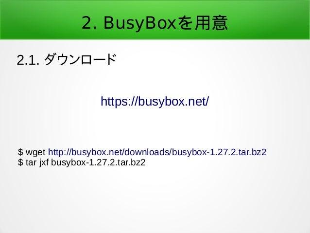 2. BusyBoxを用意 2.1. ダウンロード https://busybox.net/ $ wget http://busybox.net/downloads/busybox-1.27.2.tar.bz2 $ tar jxf busybo...