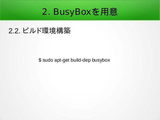 2. BusyBoxを用意 2.2. ビルド環境構築 $ sudo apt-get build-dep busybox