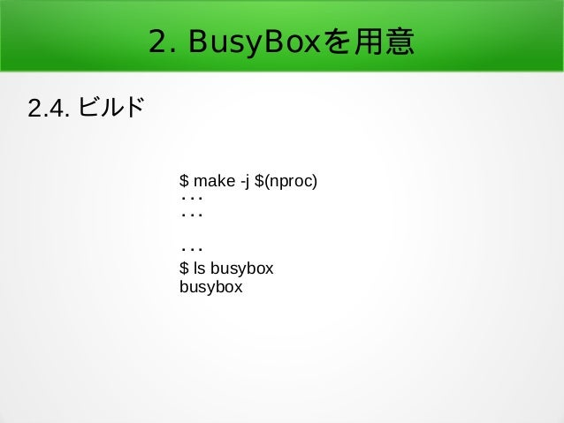 2. BusyBoxを用意 2.4. ビルド $ make -j $(nproc) ・・・ ・・・ ・・・ $ ls busybox busybox