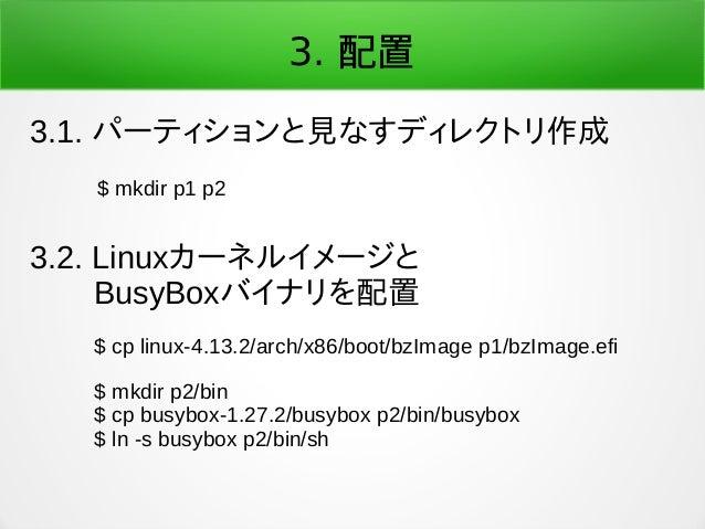 3. 配置 3.1. パーティションと見なすディレクトリ作成 $ mkdir p1 p2 3.2. Linuxカーネルイメージと   BusyBoxバイナリを配置 $ cp linux-4.13.2/arch/x86/boot/bzImage ...