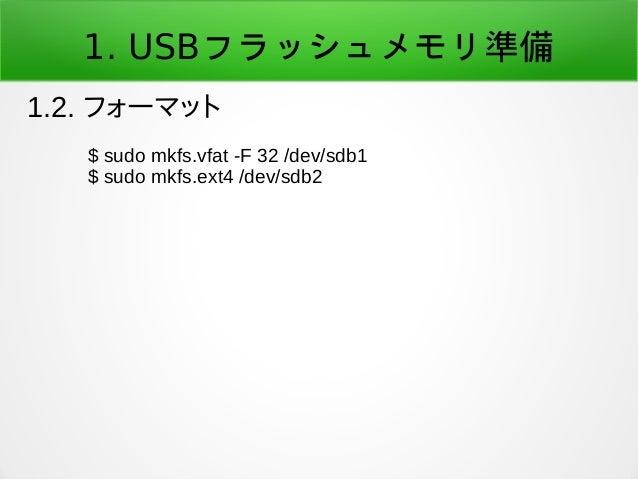 1. USBフラッシュメモリ準備 1.2. フォーマット $ sudo mkfs.vfat -F 32 /dev/sdb1 $ sudo mkfs.ext4 /dev/sdb2