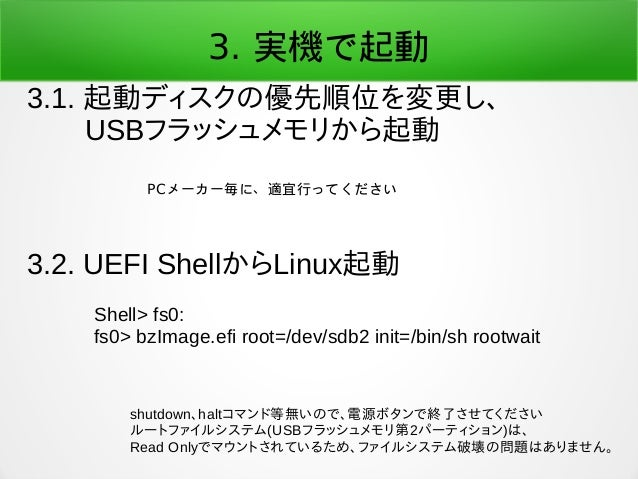 3. 実機で起動 3.1. 起動ディスクの優先順位を変更し、   USBフラッシュメモリから起動 3.2. UEFI ShellからLinux起動 PCメーカー毎に、適宜行ってください Shell> fs0: fs0> bzImage.efi ...