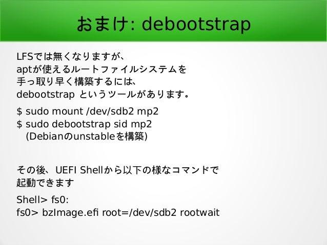 おまけ: debootstrap LFSでは無くなりますが、 aptが使えるルートファイルシステムを 手っ取り早く構築するには、 debootstrap というツールがあります。 $ sudo mount /dev/sdb2 mp2 $ sud...
