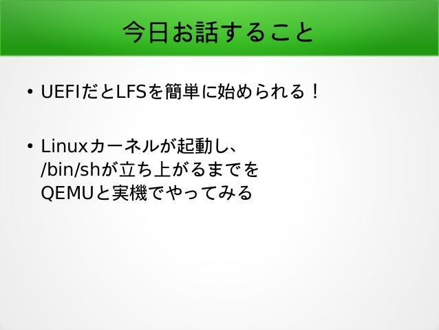 今日お話すること ● UEFIだとLFSを簡単に始められる! ● Linuxカーネルが起動し、 /bin/shが立ち上がるまでを QEMUと実機でやってみる