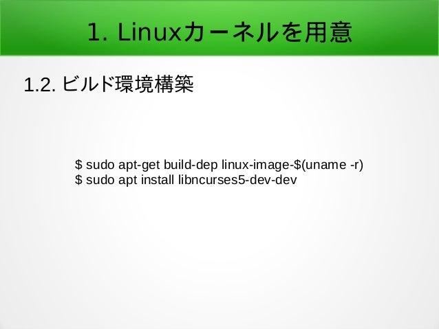 1. Linuxカーネルを用意 1.2. ビルド環境構築 $ sudo apt-get build-dep linux-image-$(uname -r) $ sudo apt install libncurses5-dev-dev