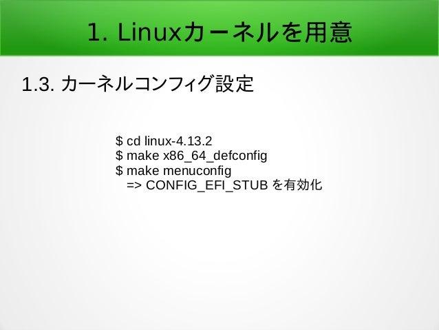 1. Linuxカーネルを用意 1.3. カーネルコンフィグ設定 $ cd linux-4.13.2 $ make x86_64_defconfig $ make menuconfig => CONFIG_EFI_STUB を有効化