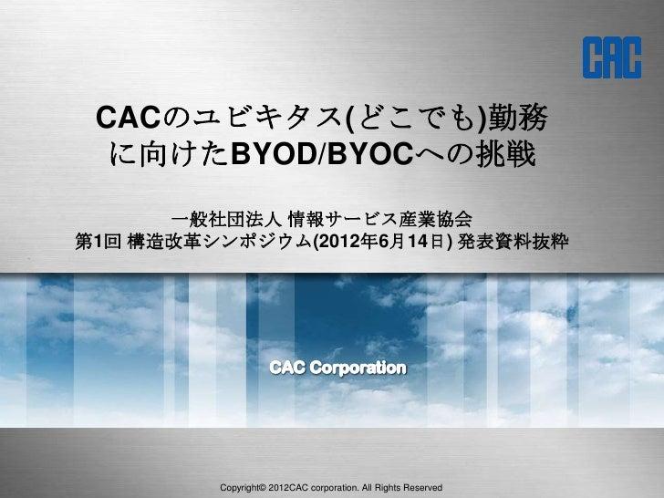 CACのユビキタス(どこでも)勤務  に向けたBYOD/BYOCへの挑戦      一般社団法人 情報サービス産業協会第1回 構造改革シンポジウム(2012年6月14日) 発表資料抜粋         Copyright© 2012CAC co...