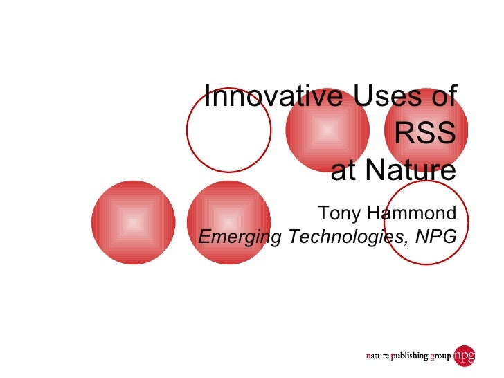 Innovative Uses of RSS at Nature Tony Hammond Emerging Technologies, NPG