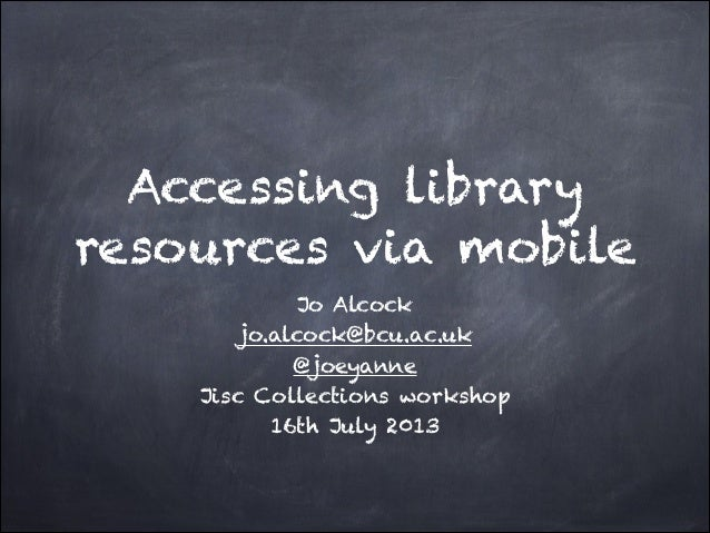 Accessing library resources via mobile Jo Alcock jo.alcock@bcu.ac.uk @joeyanne Jisc Collections workshop 16th July 2013