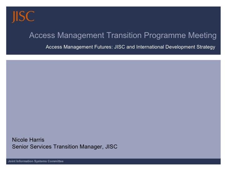 Access Management Transition Programme Meeting Access Management Futures: JISC and International Development Strategy  Nic...