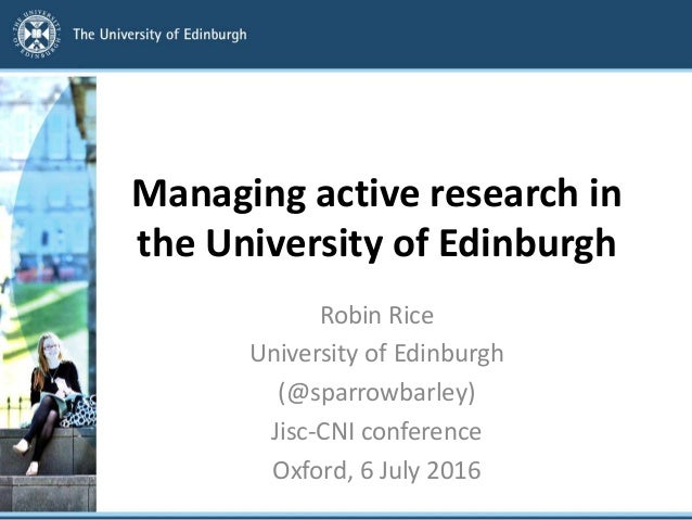 Managing active research in the University of Edinburgh Robin Rice University of Edinburgh (@sparrowbarley) Jisc-CNI confe...