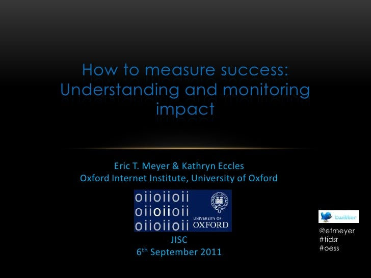 How to measure success: Understanding and monitoring impact<br />Eric T. Meyer & Kathryn Eccles<br />Oxford Internet Insti...