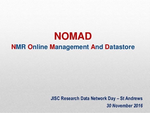 NOMAD NMR Online Management And Datastore JISC Research Data Network Day – St Andrews 30 November 2016
