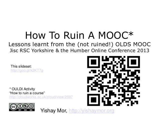 How To Ruin A MOOC* Lessons learnt from the (not ruined!) OLDS MOOC Jisc RSC Yorkshire & the Humber Online Conference 2013...