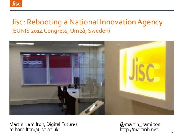 1 Jisc: Rebooting a National InnovationAgency (EUNIS 2014 Congress, Umeå, Sweden) Martin Hamilton, Digital Futures @martin...