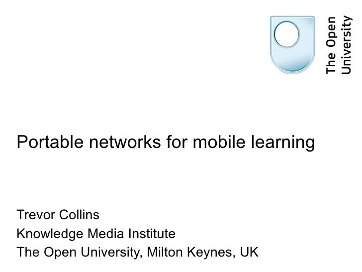Portable networks for mobile learning Trevor Collins Knowledge Media Institute The Open University, Milton Keynes, UK