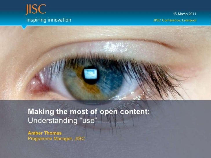 """15 March 2011 JISC Conference, Liverpool Making the most of open content:  Understanding """"use"""" Amber Thomas Programme Mana..."""