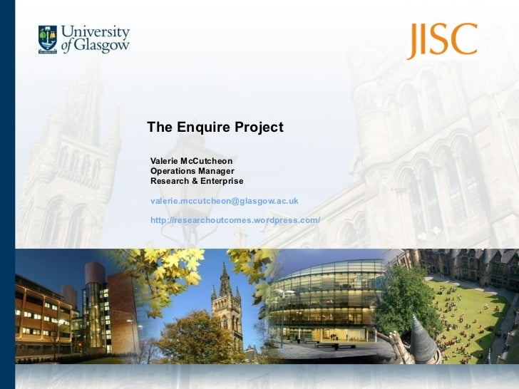 The Enquire Project Valerie McCutcheon Operations Manager Research & Enterprise [email_address] http://researchoutcomes.wo...