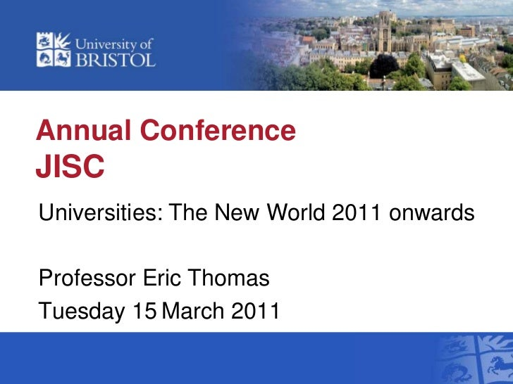 Annual ConferenceJISC<br />Universities: The New World 2011 onwards<br />Professor Eric Thomas<br />Tuesday 15March 2011<b...