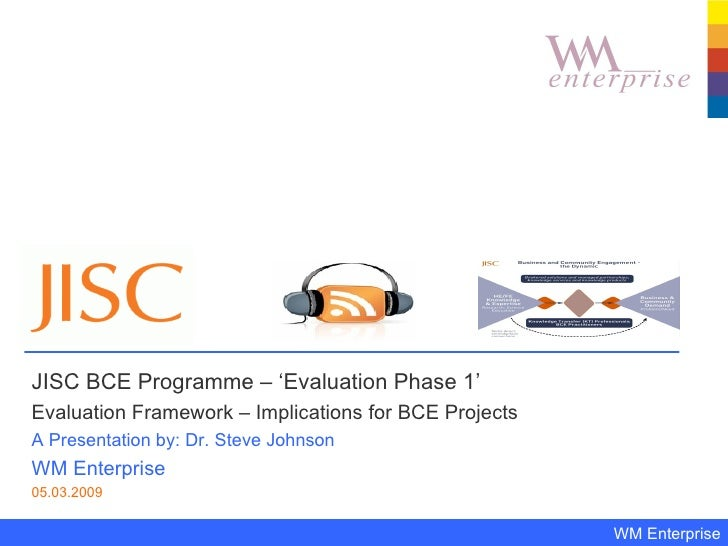 JISC BCE Programme – 'Evaluation Phase 1'  Evaluation Framework – Implications for BCE Projects A Presentation by: Dr. Ste...