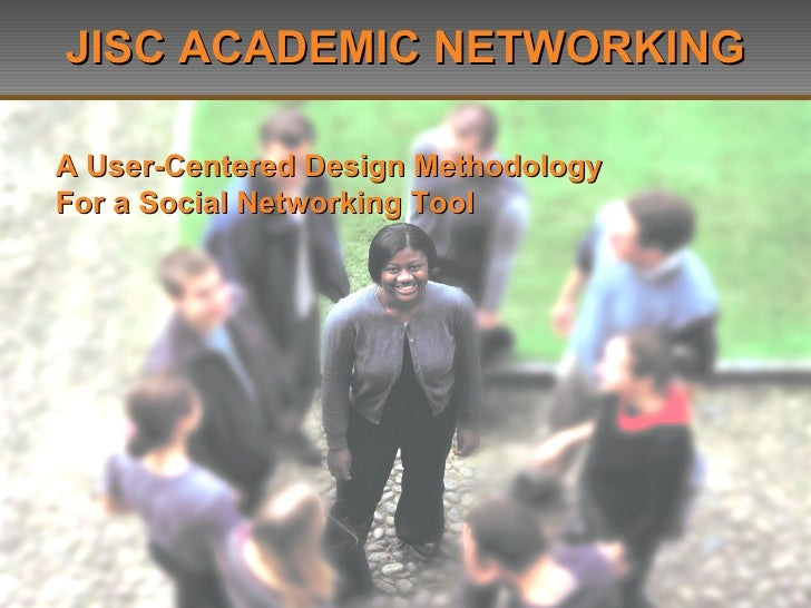 JISC ACADEMIC NETWORKING A User-Centered Design Methodology  For a Social Networking Tool