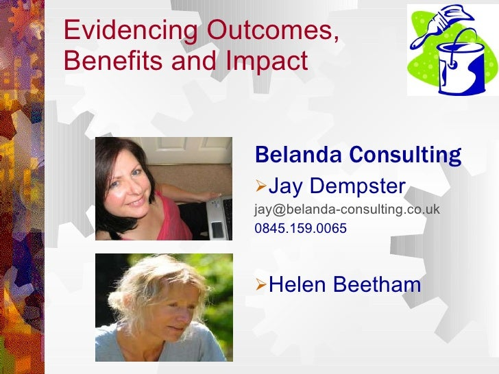 Evidencing Outcomes,  Benefits and Impact <ul><li>Belanda Consulting </li></ul><ul><li>Jay Dempster </li></ul><ul><li>[ema...
