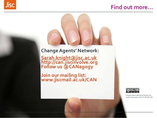 Find out more… Change Agents' Network: Sarah.knight@jisc.ac.uk http://can.jiscinvolve.org Follow us @CANagogy Join our mai...