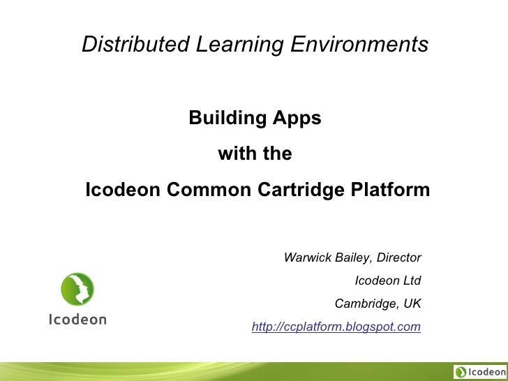 Distributed Learning Environments   Building Apps  with the  Icodeon Common Cartridge Platform Warwick Bailey, Director Ic...