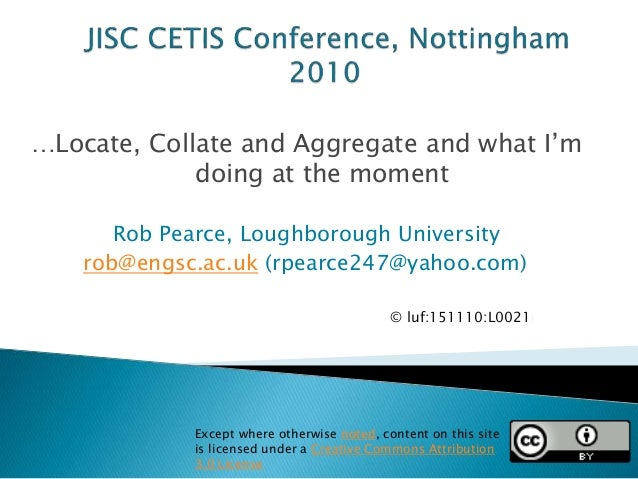 …Locate, Collate and Aggregate and what I'm doing at the moment Rob Pearce, Loughborough University rob@engsc.ac.uk (rpear...