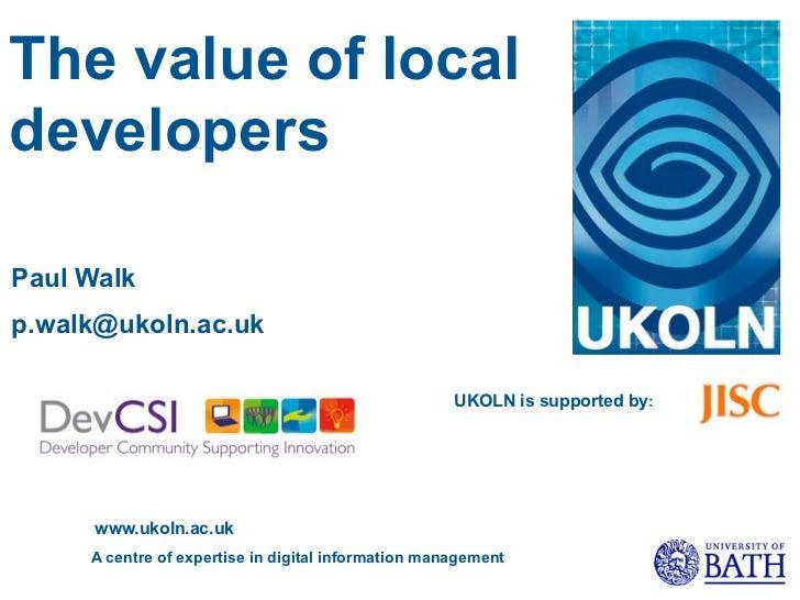 The value of localdevelopersPaul Walkp.walk@ukoln.ac.uk                                                     UKOLN is suppo...