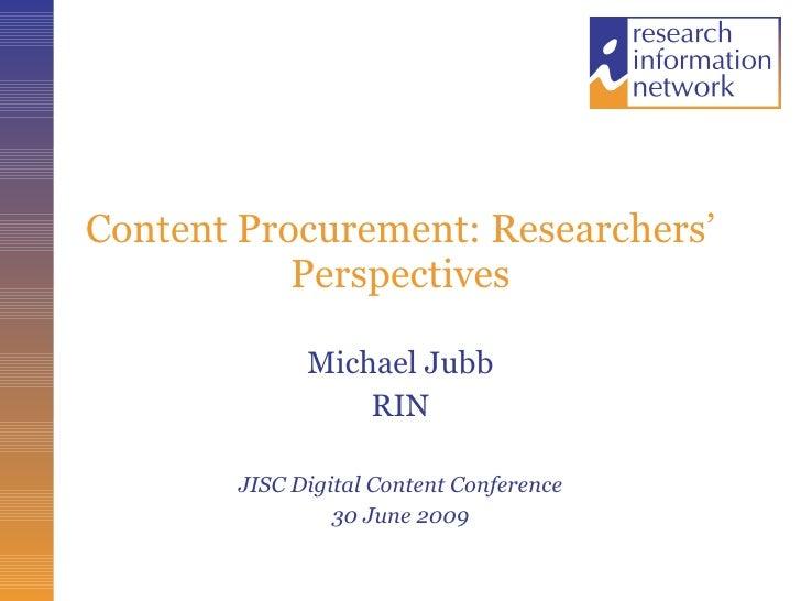 Content Procurement: Researchers' Perspectives Michael Jubb RIN JISC Digital Content Conference 30 June 2009