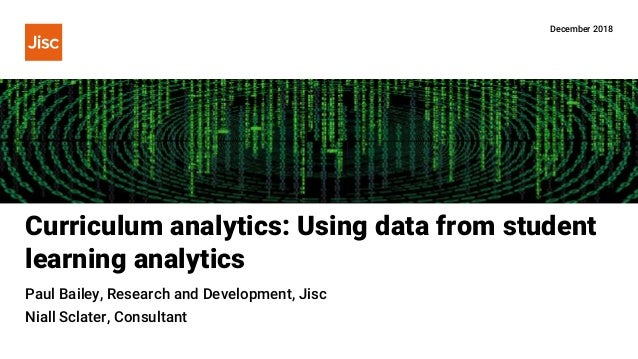 Curriculum analytics: Using data from student learning analytics December 2018 Paul Bailey, Research and Development, Jisc...